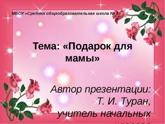 Тема: «Подарок для мамы» Автор презентации: Т. И. Туран, учитель начальных кл...