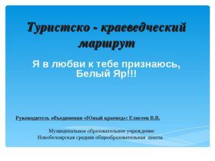 Туристско - краеведческий маршрут Я в любви к тебе признаюсь, Белый Яр!!!  Р