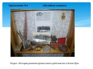 Приложение №2 «Музейная комната» Раздел: «История развития промыслового рыбол