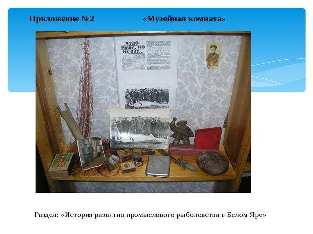 Приложение №2 «Музейная комната» Раздел: «История развития промыслового рыбол...