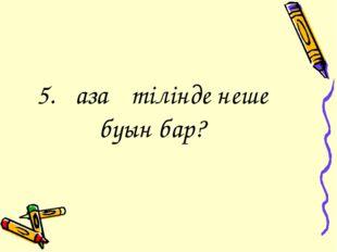 5.Қазақ тілінде неше буын бар?