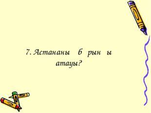7. Астананың бұрынғы атауы?