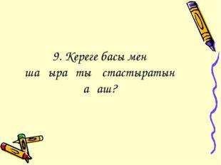 9. Кереге басы мен шаңырақты ұстастыратын ағаш?