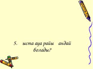 5. Қыста ауа райы қандай болады?