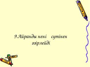 9.Айранды ненің сүтінен әзірлейді