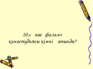 10.«Қазақфильм» киностудиясы кімнің атында?