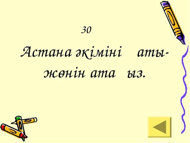 30 Астана әкімінің аты-жөнін атаңыз.