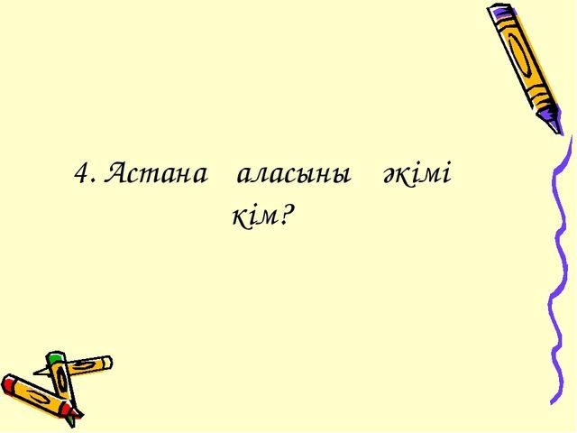 4. Астана қаласының әкімі кім?