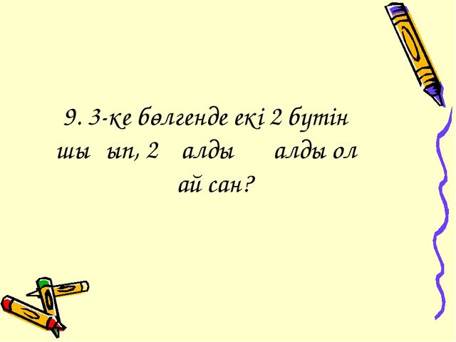 9. 3-ке бөлгенде екі 2 бүтін шығып, 2 қалдық қалды ол қай сан?