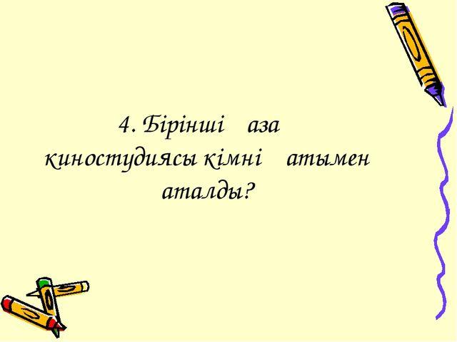 4. Бірінші қазақ киностудиясы кімнің атымен аталды?