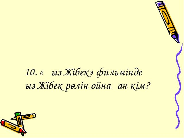 10. «Қыз Жібек» фильмінде Қыз Жібек рөлін ойнаған кім?