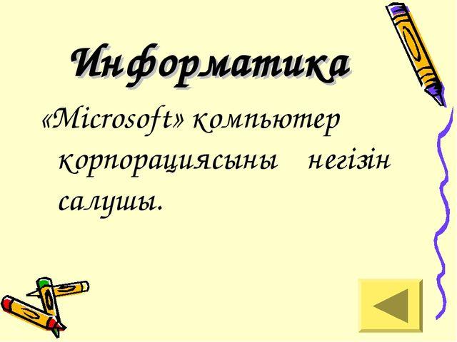 Информатика «Microsoft» компьютер корпорациясының негізін салушы.