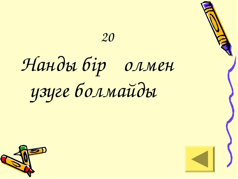 20 Нанды бір қолмен үзуге болмайды