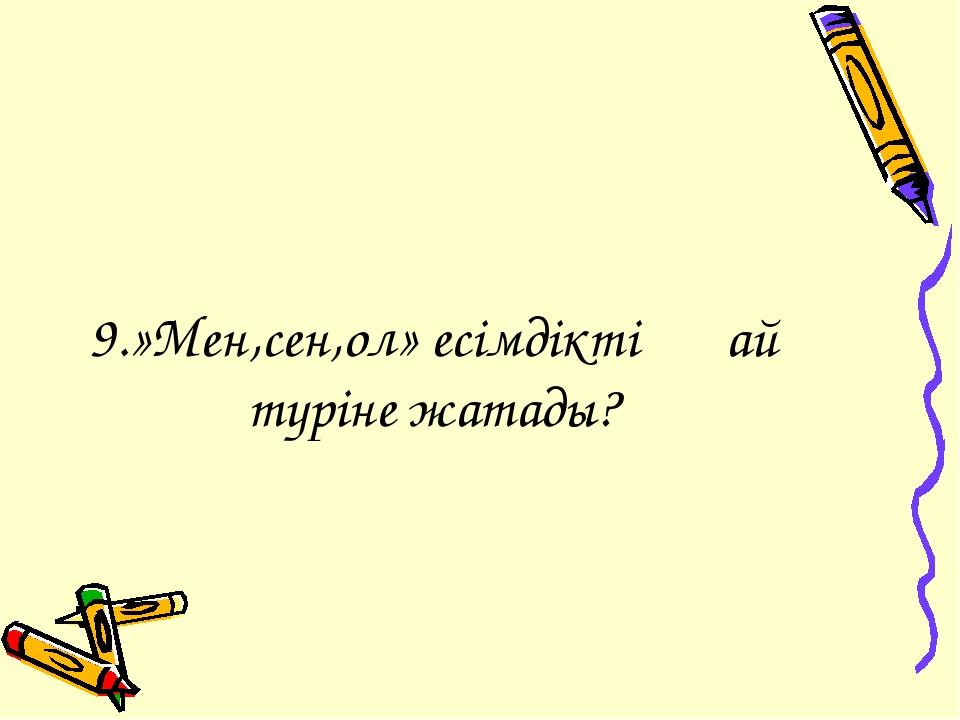 9.»Мен,сен,ол» есімдіктің қай түріне жатады?