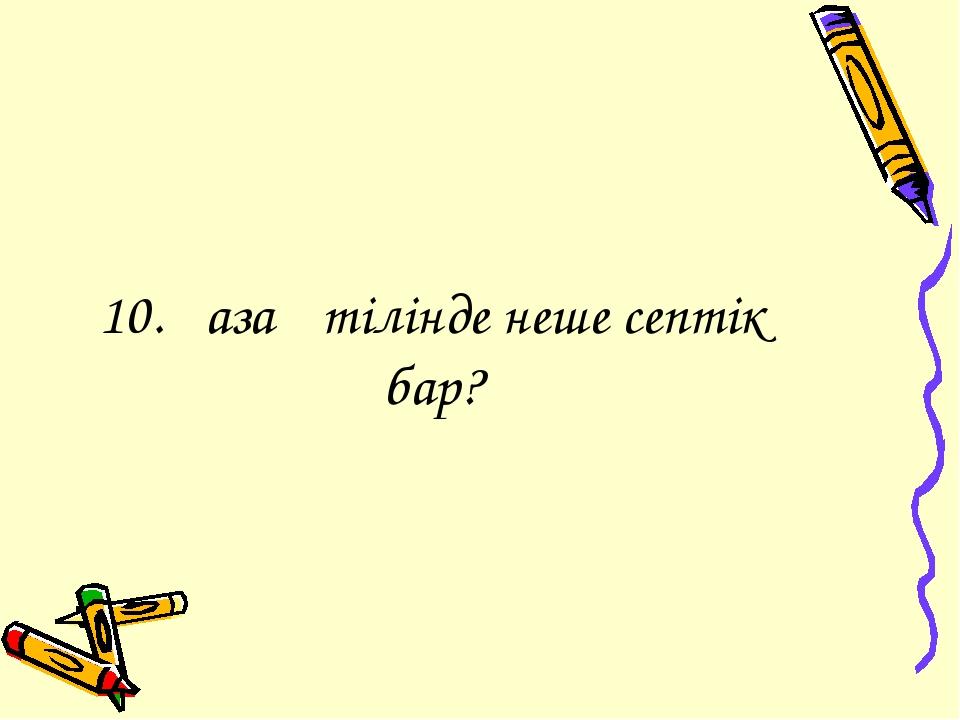 10.Қазақ тілінде неше септік бар?