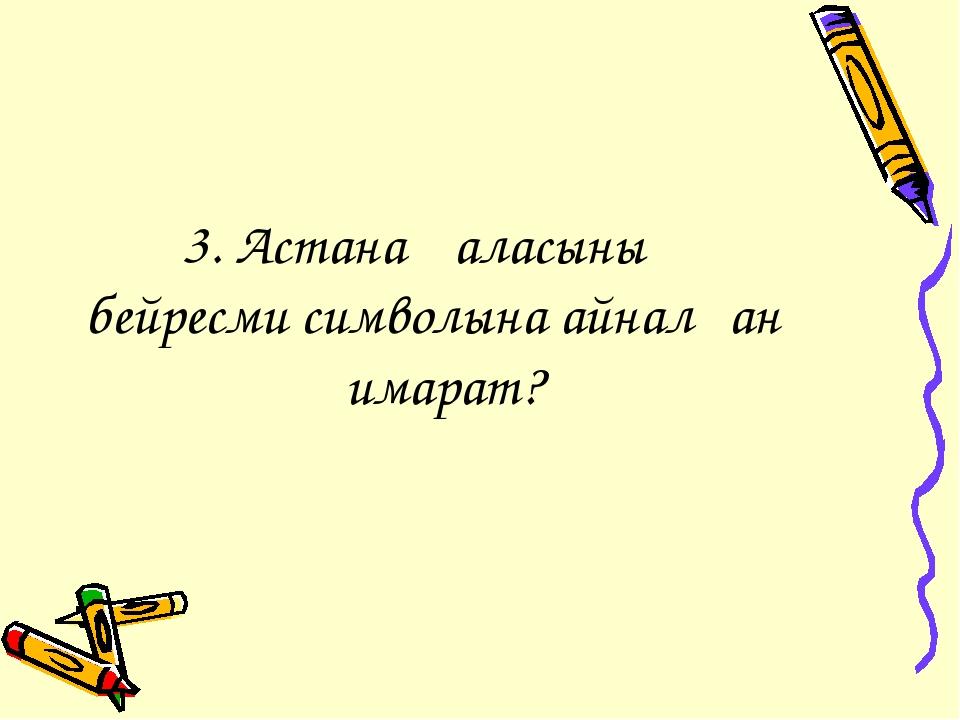 3. Астана қаласының бейресми символына айналған ғимарат?