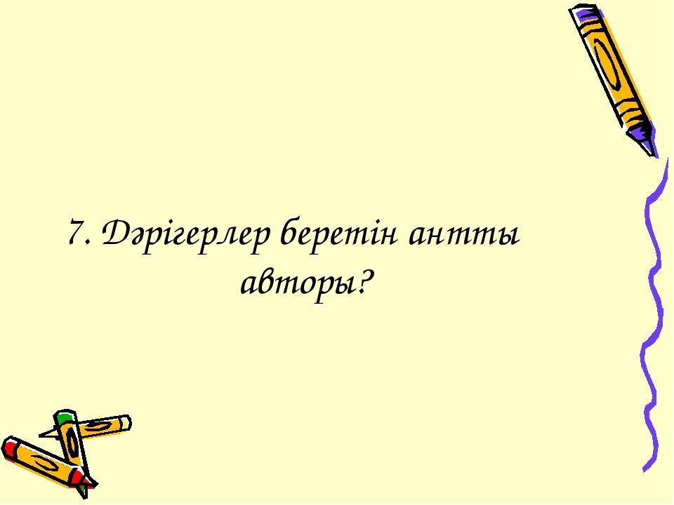 7. Дәрігерлер беретін анттың авторы?
