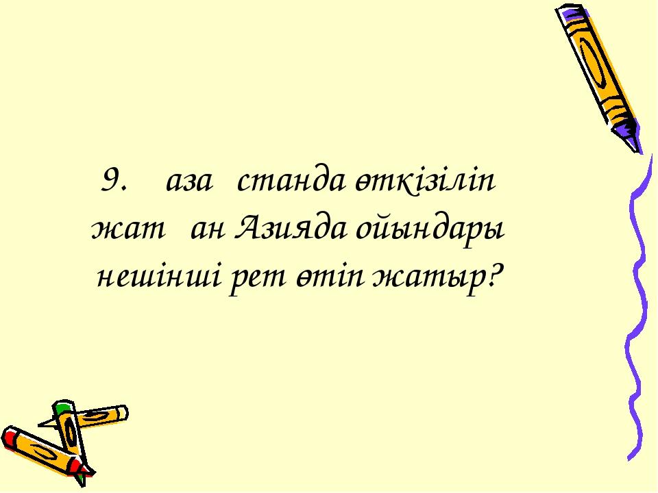 9. Қазақстанда өткізіліп жатқан Азияда ойындары нешінші рет өтіп жатыр?