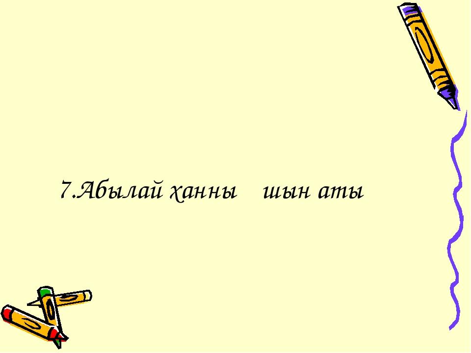 7.Абылай ханның шын аты