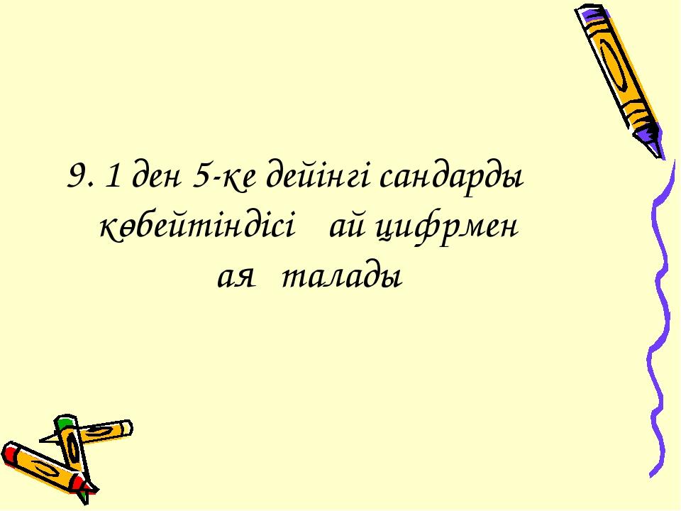 9. 1 ден 5-ке дейінгі сандардың көбейтіндісі қай цифрмен аяқталады