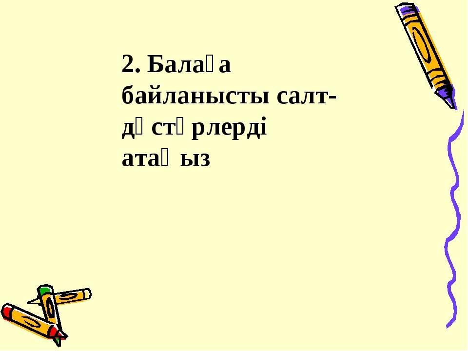 2. Балаға байланысты салт-дәстүрлерді атаңыз