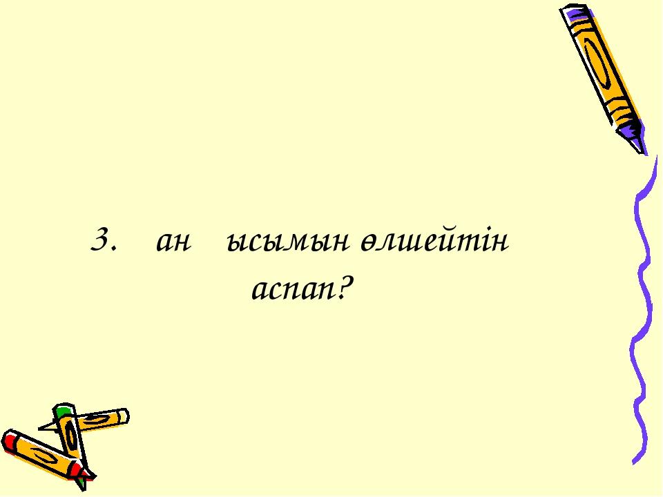 3. Қан қысымын өлшейтін аспап?