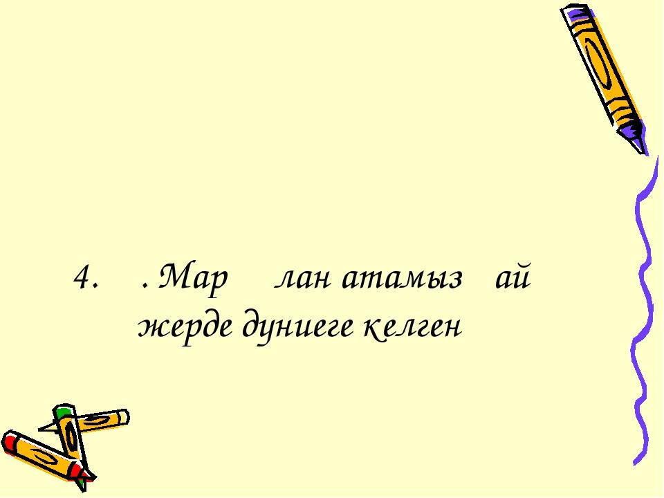 4. Ә. Марғұлан атамыз қай жерде дүниеге келген