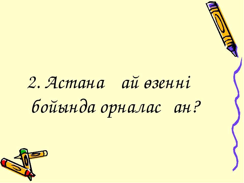2. Астана қай өзеннің бойында орналасқан?