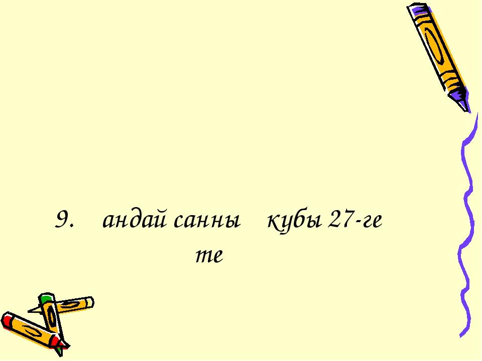 9. Қандай санның кубы 27-ге тең