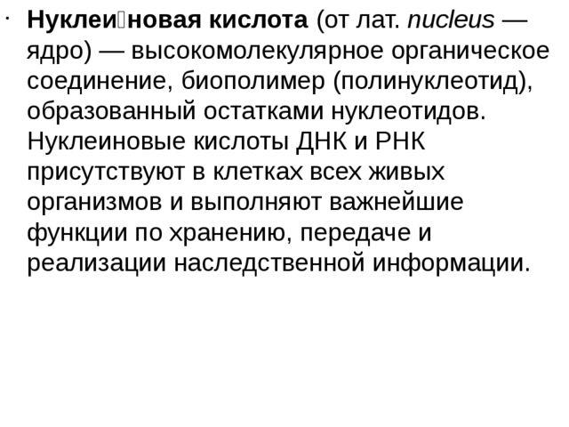 Нуклеи́новая кислота (от лат.nucleus— ядро)— высокомолекулярное органичес...