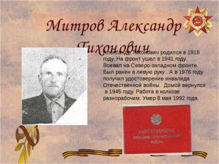 Митров Александр Тихонович Александр Тихонович родился в 1918 году. На фронт
