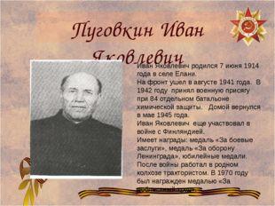 Пуговкин Иван Яковлевич Иван Яковлевич родился 7 июня 1914 года в селе Елани.