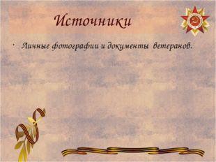 Источники Личные фотографии и документы ветеранов.
