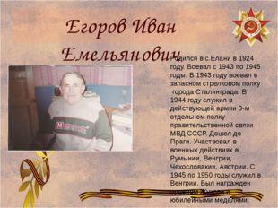 Егоров Иван Емельянович Родился в с.Елани в 1924 году. Воевал с 1943 по 1945