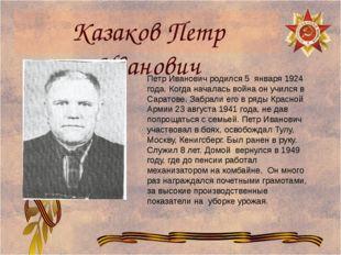 Казаков Петр Иванович Петр Иванович родился 5 января 1924 года. Когда началас