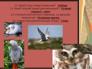 12. Какая птица самая оперенная? Лебедь 13. Какой попугай самый разговорчивы