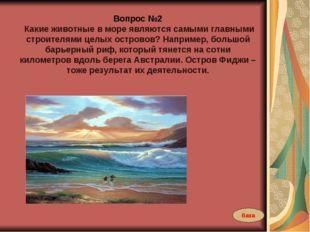 Вопрос №2 Какие животные в море являются самыми главными строителями целых ос