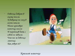 Девочка добрая в сказке жила, К бабушке по лесу в гости пошла. Мама красивую