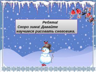 Ребята! Скоро зима! Давайте научимся рисовать снеговика.