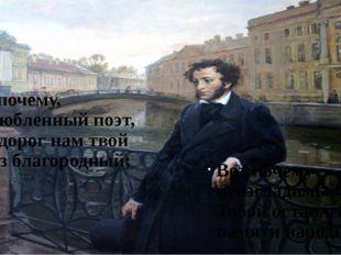 Вот почему, возлюбленный поэт, Так дорог нам твой образ благородный; Вот поче