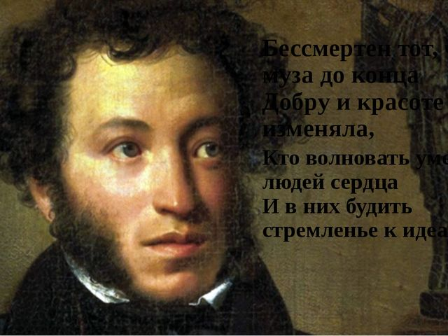 Бессмертен тот, чья муза до конца Добру и красоте не изменяла, Кто волновать...