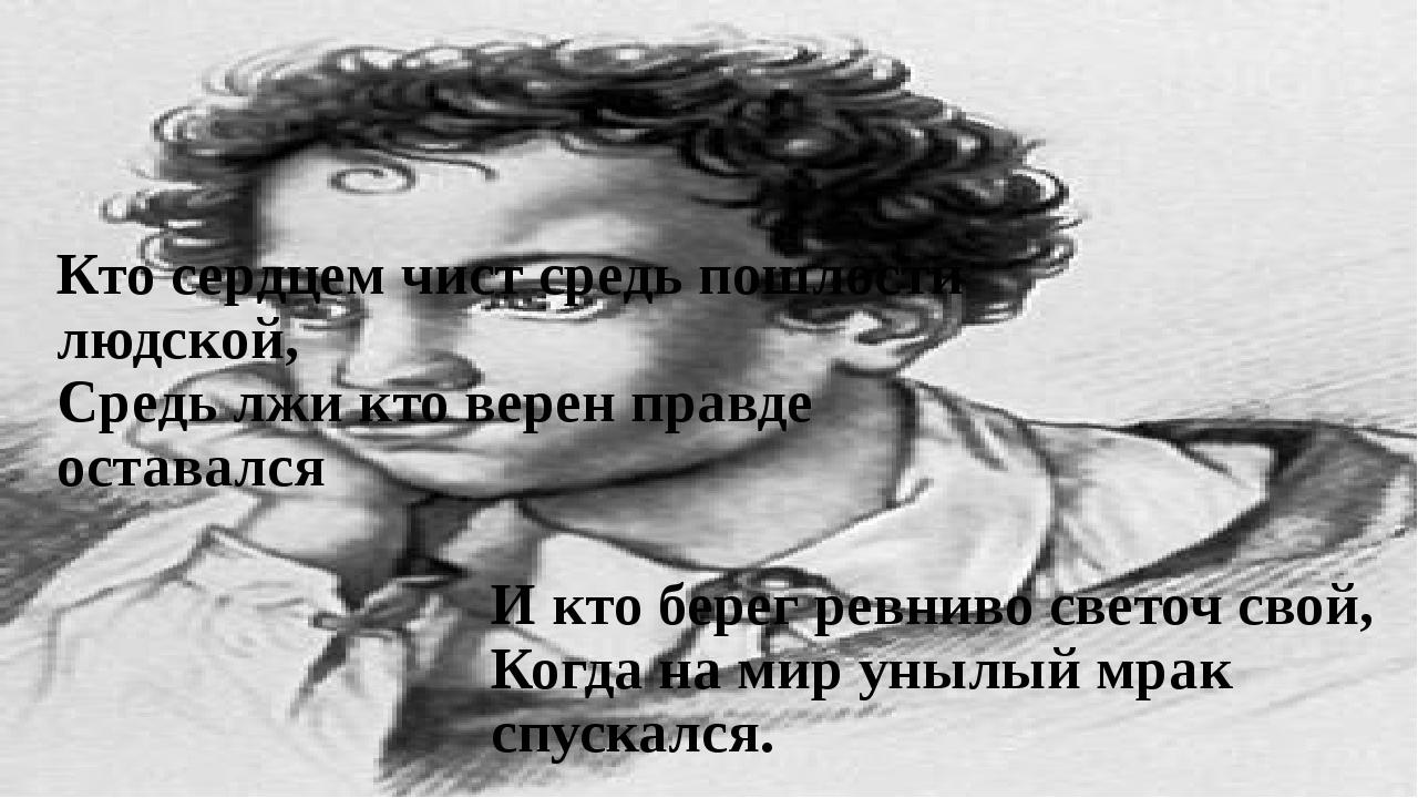 Кто сердцем чист средь пошлости людской, Средь лжи кто верен правде оставался...