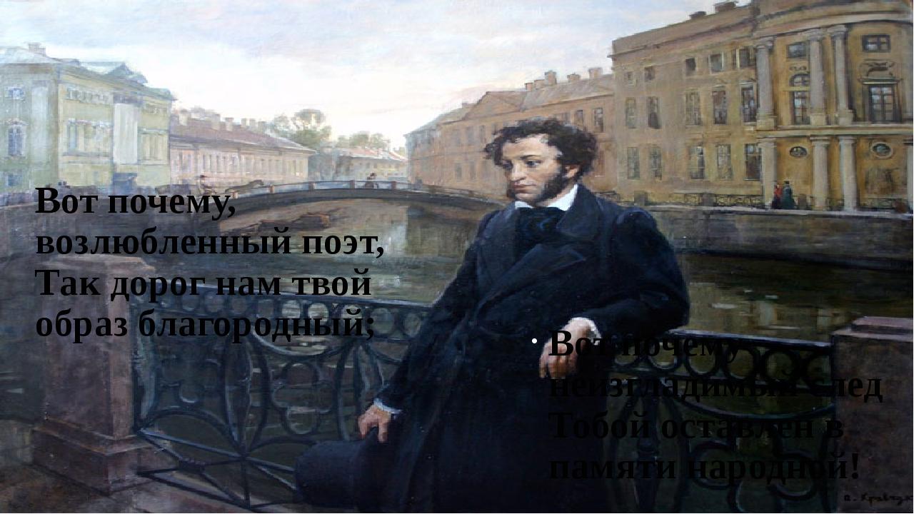 Вот почему, возлюбленный поэт, Так дорог нам твой образ благородный; Вот поче...