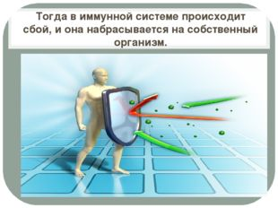 Тогда в иммунной системе происходит сбой, и она набрасывается на собственный