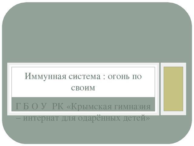 Г Б О У РК «Крымская гимназия – интернат для одарённых детей» Иммунная систем...