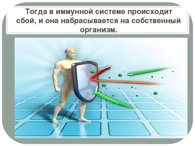 Тогда в иммунной системе происходит сбой, и она набрасывается на собственный...