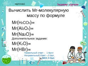 Вычислить Mr-молекулярную массу по формуле Mr(H2CO3)= Mr(Al2O3)= Mr(Na2O)= До