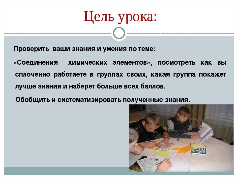 Цель урока: Проверить ваши знания и умения по теме: «Соединения химических эл...