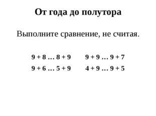 От года до полутора Выполните сравнение, не считая. 9 + 8 … 8 + 9 9 + 9 … 9