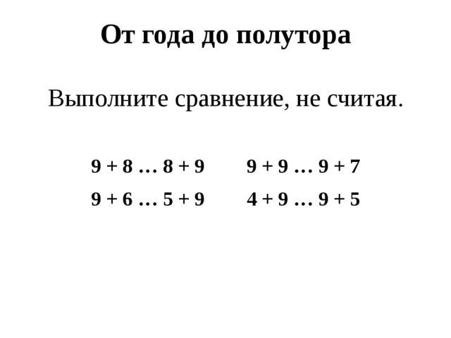 От года до полутора Выполните сравнение, не считая. 9 + 8 … 8 + 9 9 + 9 … 9...